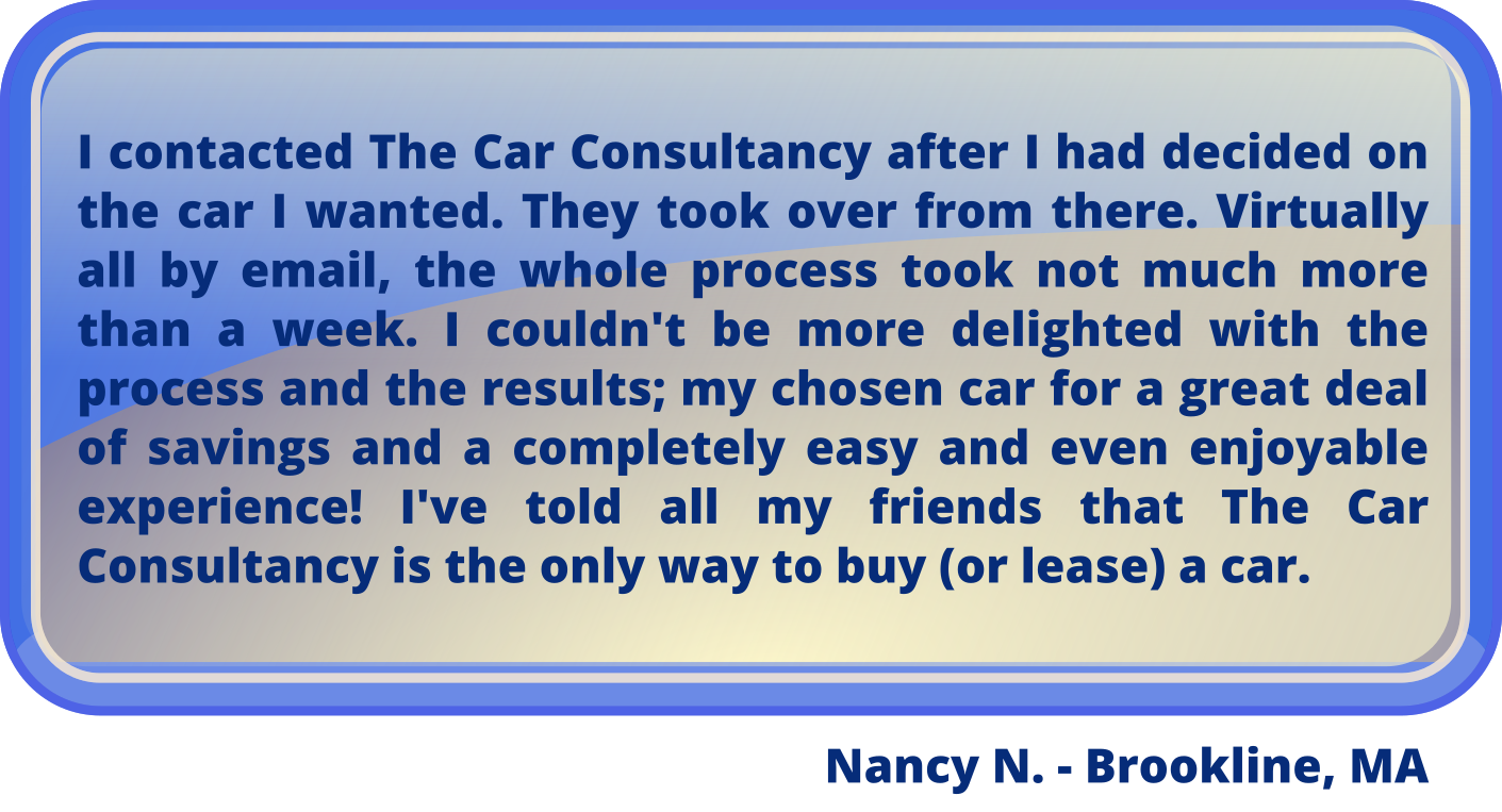 "Nancy N from Brookline Massachusetts says (excerpt): ""I contacted The Car Consultancy [and] they took over from there... I couldn't be more delighted with the process and the results..."""